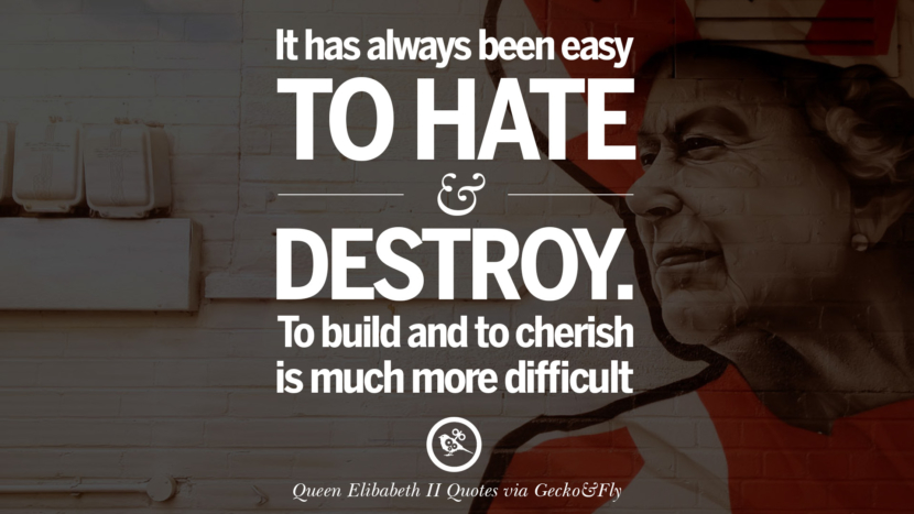It has always been easy to hate and destroy. To build and to cherish is much more difficult. Majesty Quotes By Queen Elizabeth II instagram facebook twitter pinterest