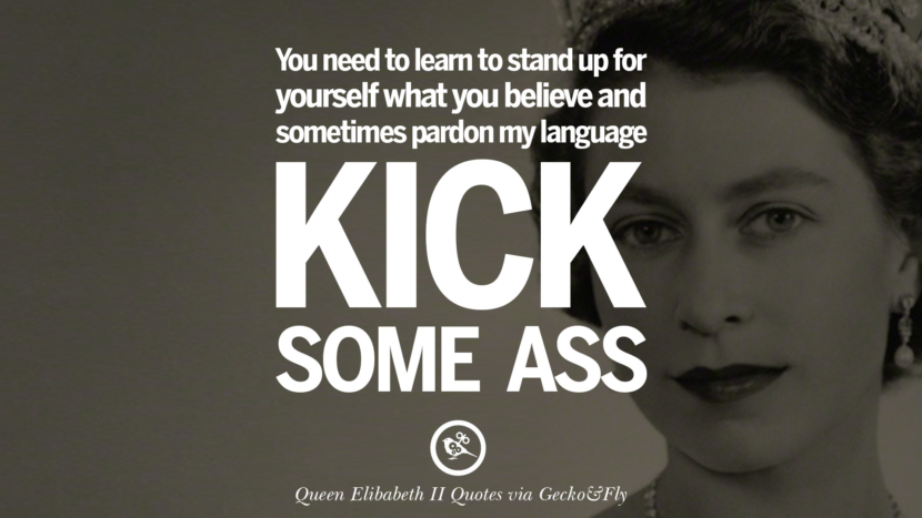 You need to learn to stand up for yourself what you believe and sometimes pardon my language - Kick some ass. Majesty Quotes By Queen Elizabeth II instagram facebook twitter pinterest