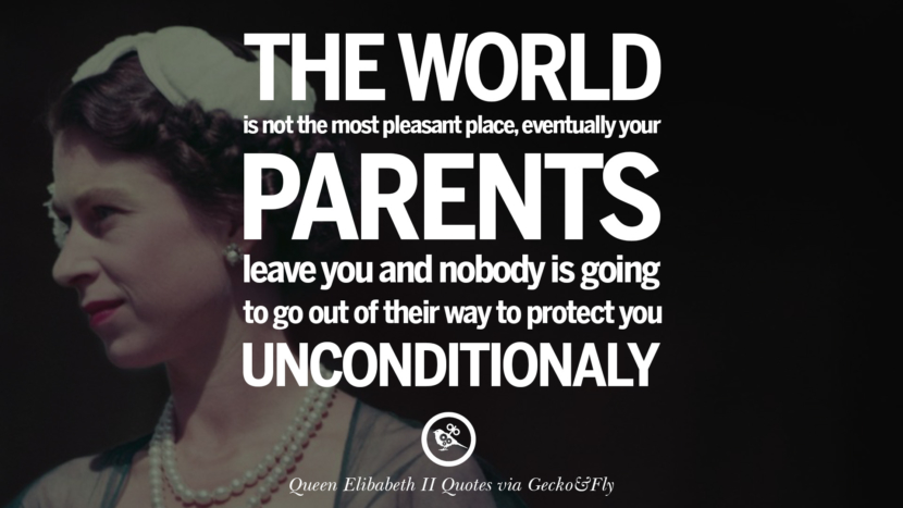 The world is not the most pleasant place, eventually your parents leave you and nobody is going to go out of their way to protect unconditionally. Majesty Quotes By Queen Elizabeth II instagram facebook twitter pinterest