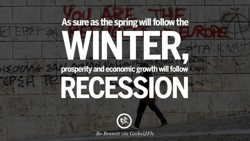 As sure as the spring will follow the winter, prosperity and economic growth will follow recession. - Bo Bennett great global economic recession depression job business opportunity twitter facebook instagram pinterest
