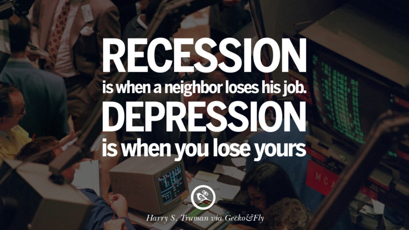 Recession is when a neighbor loses his job. Depression is when you lose yours. - Harry S. Truman great global economic recession depression job business opportunity twitter facebook instagram pinterest