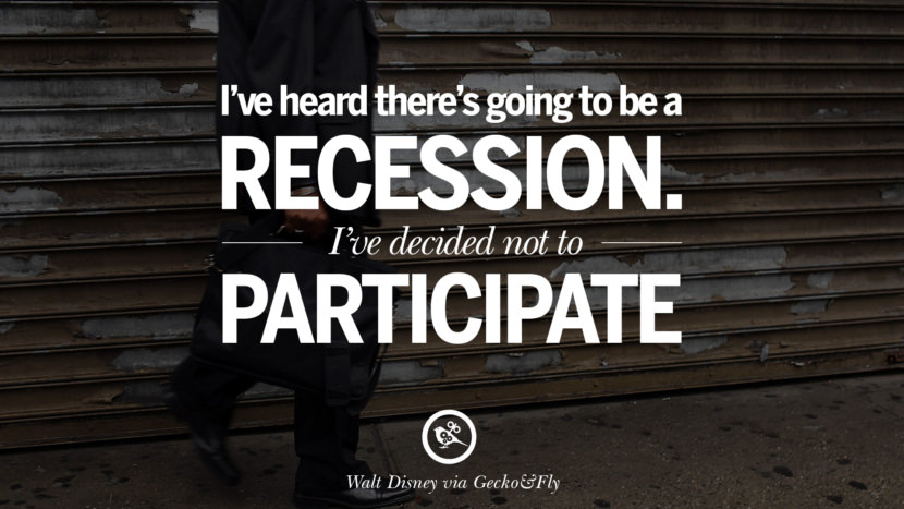I've heard there's going to be a recession. I've decided not to participate. - Walt Disney great global economic recession depression job business opportunity twitter facebook instagram pinterest