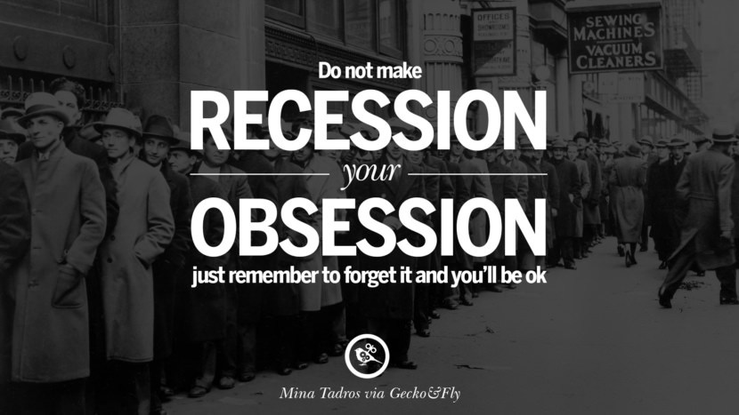Do not make recession your obsession, just remember to forget it and you'll be ok. - Mina Tadros great global economic recession depression job business opportunity twitter facebook instagram pinterest