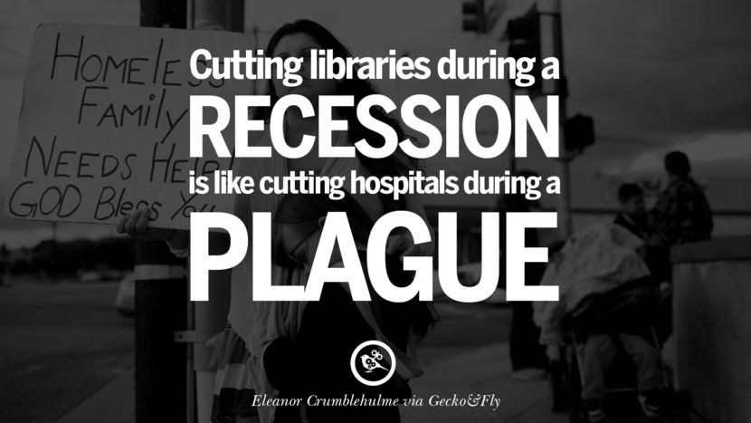 Cutting libraries during a recession is like cutting hospitals during a plague. - Eleanor Crumblehulme great global economic recession depression job business opportunity twitter facebook instagram pinterest