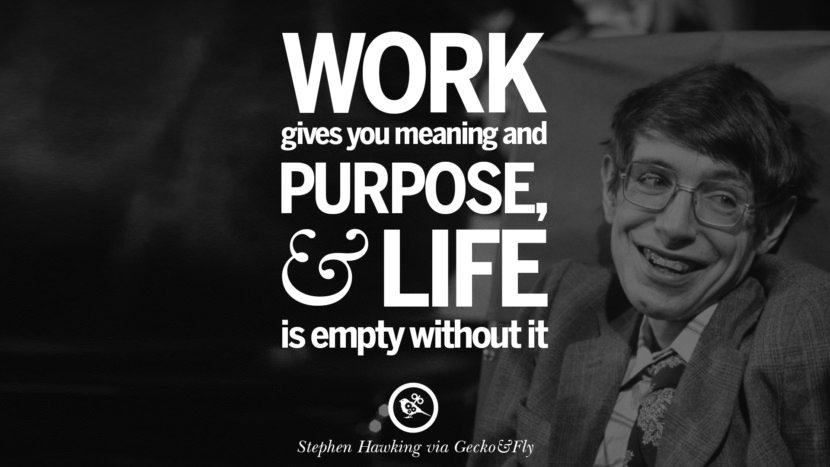 Work gives you meaning and purpose and life is empty without it. - Stephen Hawking Quotes By Stephen Hawking On The Theory Of Everything From God To Universe Movie instagram pinterest twitter facebook linkedin