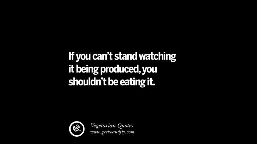 If you can't stand watching it being produced, you shouldn't be eating it. - Unknown Delicious Quotes on Vegetarianism, Being A Vegetarian And Killing Animals