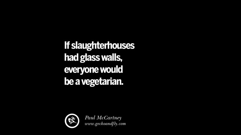 If slaughterhouses had glass walls, everyone would be a vegetarian. - Paul McCartney Delicious Quotes on Vegetarianism, Being A Vegetarian And Killing Animals