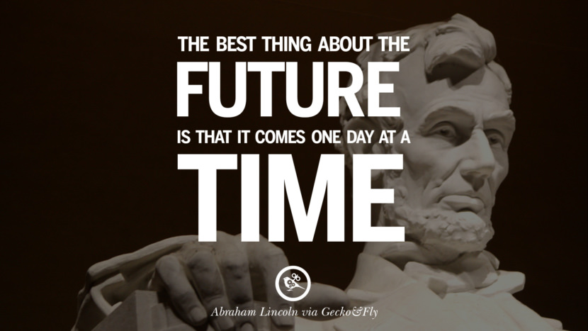The best thing about the future is that it comes one day at a time. - Abraham Lincoln Greatest Abraham Lincoln Quotes on Civil War, Liberties, Slavery and Freedom