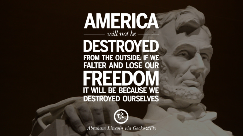 America will not be destroyed from the outside. If we falter and lose our freedom, it will be because we destroyed ourselves. - Abraham Lincoln Greatest Abraham Lincoln Quotes on Civil War, Liberties, Slavery and Freedom