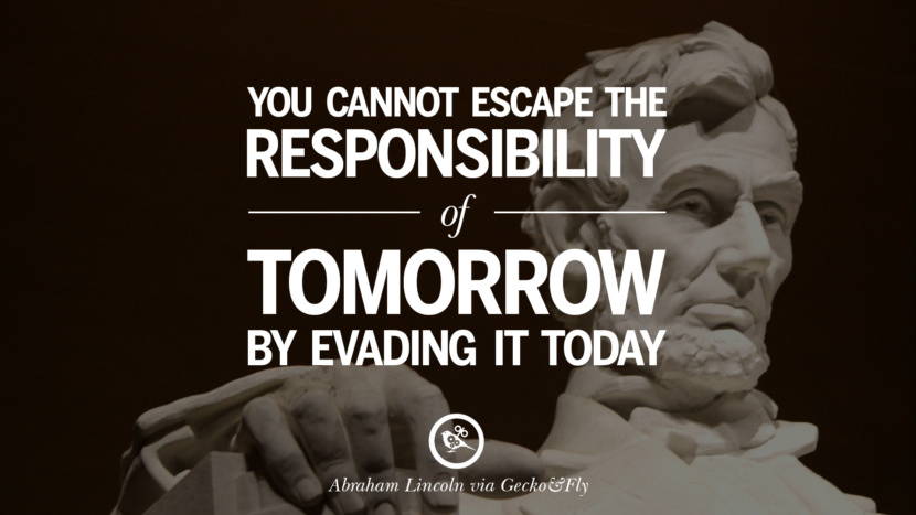 You cannot escape the responsibility of tomorrow by evading it today. - Abraham Lincoln Greatest Abraham Lincoln Quotes on Civil War, Liberties, Slavery and Freedom
