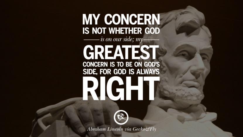 My concern is not whether God is on our side, my greatest concern is to be on God's side, for God is always right. - Abraham Lincoln Greatest Abraham Lincoln Quotes on Civil War, Liberties, Slavery and Freedom
