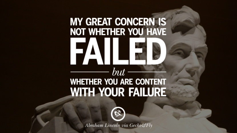 My great concern is not whether you have failed but whether you are content with you failure. - Abraham Lincoln Greatest Abraham Lincoln Quotes on Civil War, Liberties, Slavery and Freedom