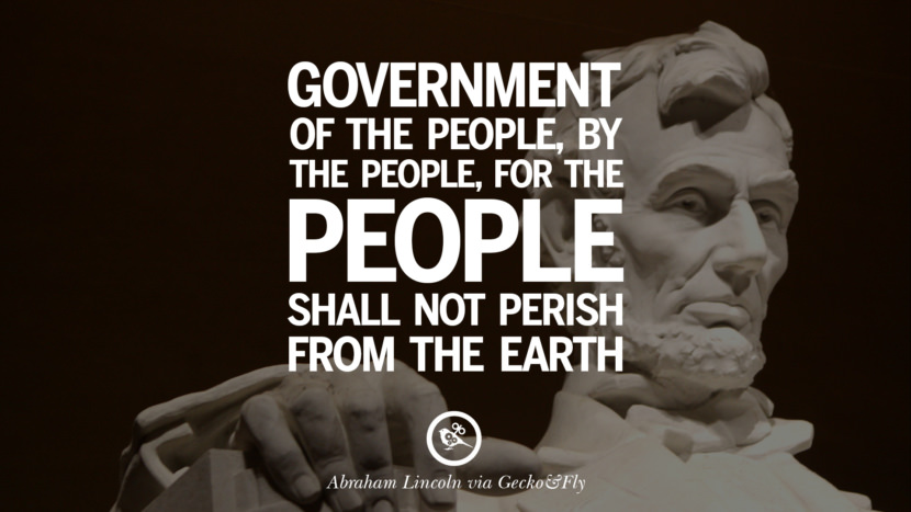 Government of the people, by the people, for the people shall not perish from the earth. - Abraham Lincoln Greatest Abraham Lincoln Quotes on Civil War, Liberties, Slavery and Freedom