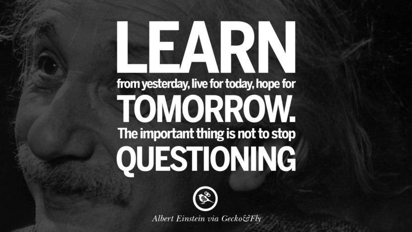 Learn from yesterday, live for today, hope for tomorrow. The important thing is not to stop questioning. Beautiful Albert Einstein Quotes on God, Life, Knowledge and Imagination