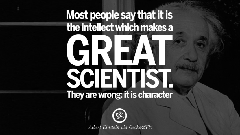 Most people say that it is the intellect which makes a great scientist. They are wrong: it is character. Beautiful Albert Einstein Quotes on God, Life, Knowledge and Imagination
