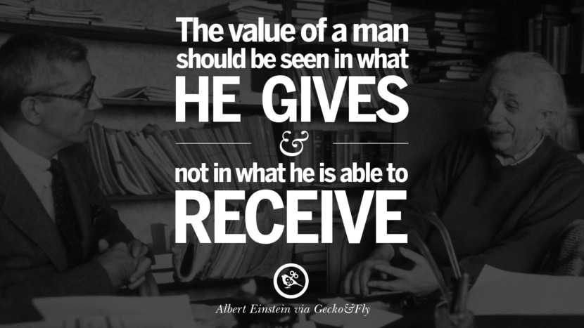 The value of a man should be seen in what he gives and not in what he is able to receive. Beautiful Albert Einstein Quotes on God, Life, Knowledge and Imagination