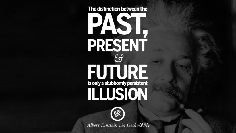 The distinction between the past, present and future is only a stubbornly persistent illusion. Beautiful Albert Einstein Quotes on God, Life, Knowledge and Imagination