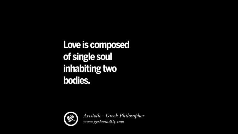 Love is composed of single soul inhabiting two bodies. Famous Aristotle Quotes on Ethics, Love, Life, Politics and Education