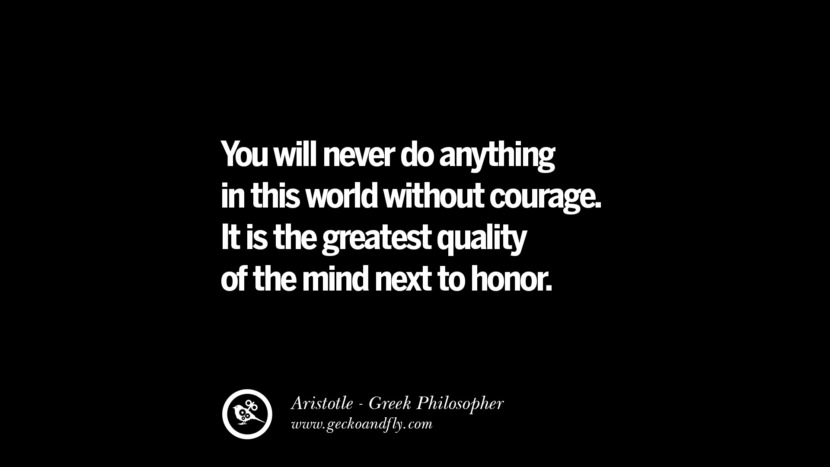 You will never do anything in the world without courage. It is the greatest quality of the mind next to honor. Famous Aristotle Quotes on Ethics, Love, Life, Politics and Education