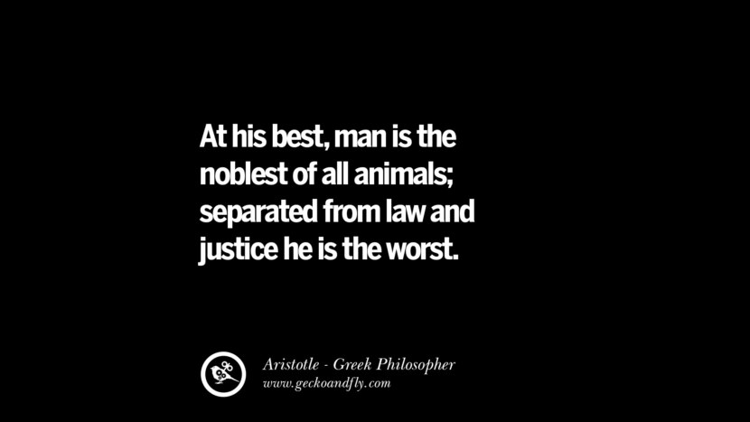 At his best, man is the noblest of all animals; separated from law and justice, he is the worst. Famous Aristotle Quotes on Ethics, Love, Life, Politics and Education