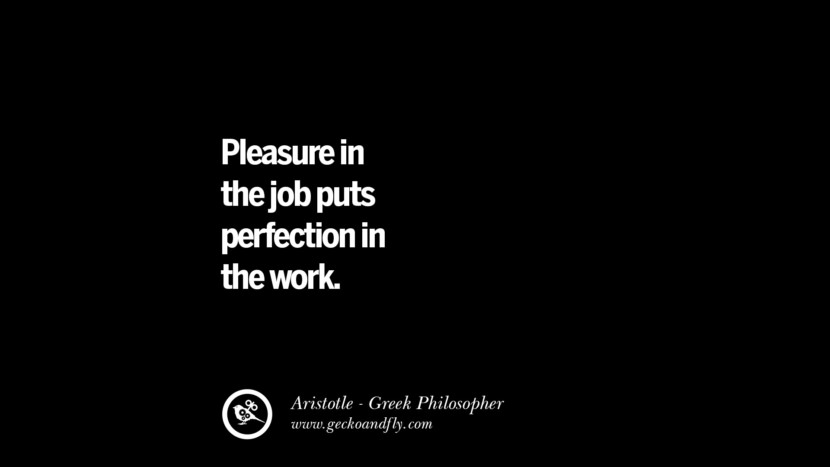 Pleasure in the job puts perfection in the work. Famous Aristotle Quotes on Ethics, Love, Life, Politics and Education