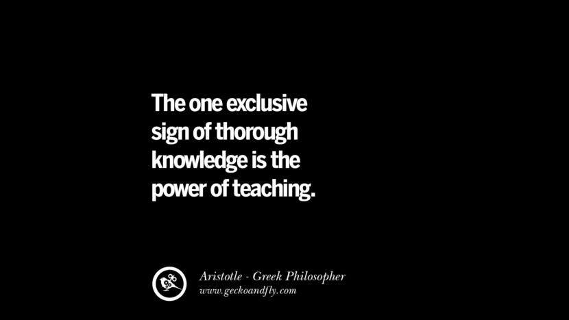 The one exclusive sign of thorough knowledge is the power of teaching. Famous Aristotle Quotes on Ethics, Love, Life, Politics and Education
