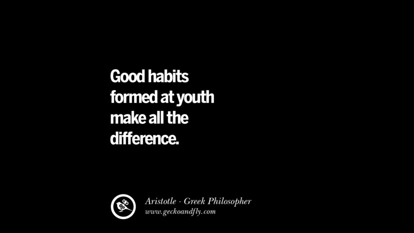 Good habits formed at youth make all the difference. Famous Aristotle Quotes on Ethics, Love, Life, Politics and Education