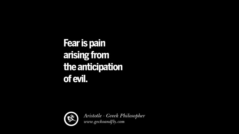 Fear is pain arising from the anticipation of evil. Famous Aristotle Quotes on Ethics, Love, Life, Politics and Education