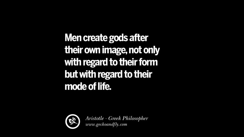 Men create gods after their own image, not only with regard to their form but with regard to their mode of life. Famous Aristotle Quotes on Ethics, Love, Life, Politics and Education
