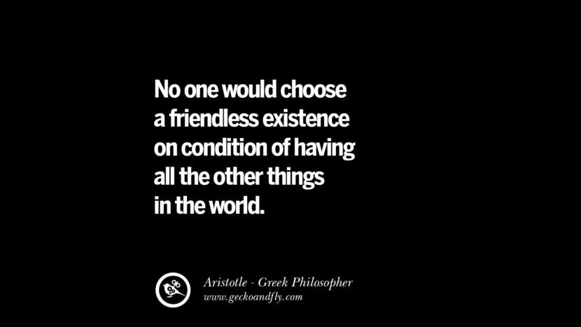 No one would choose a friendless existence on condition of having all the other things in the world. Famous Aristotle Quotes on Ethics, Love, Life, Politics and Education