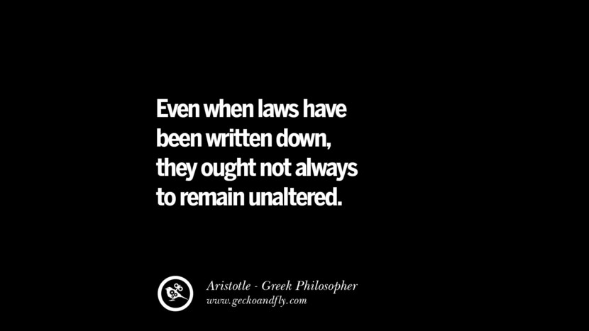 Even when laws have been written down, they ought not always to remain unaltered. Famous Aristotle Quotes on Ethics, Love, Life, Politics and Education