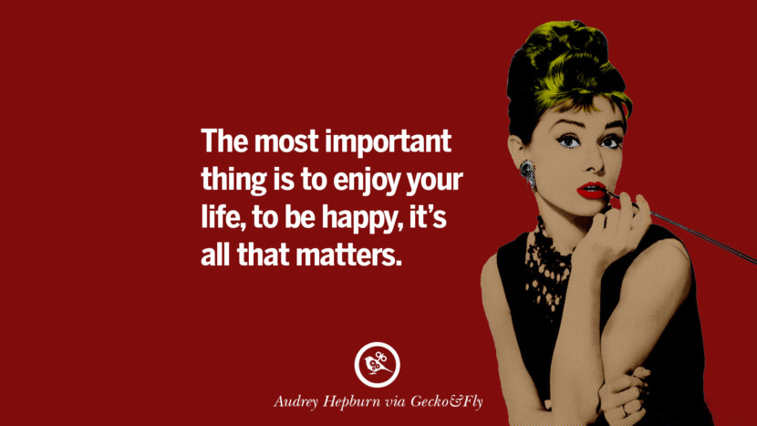 The most important thing is to enjoy your life - to be happy - it's all that matters. Fashionable Audrey Hepburn Quotes on Life, Fashion, Beauty and Woman