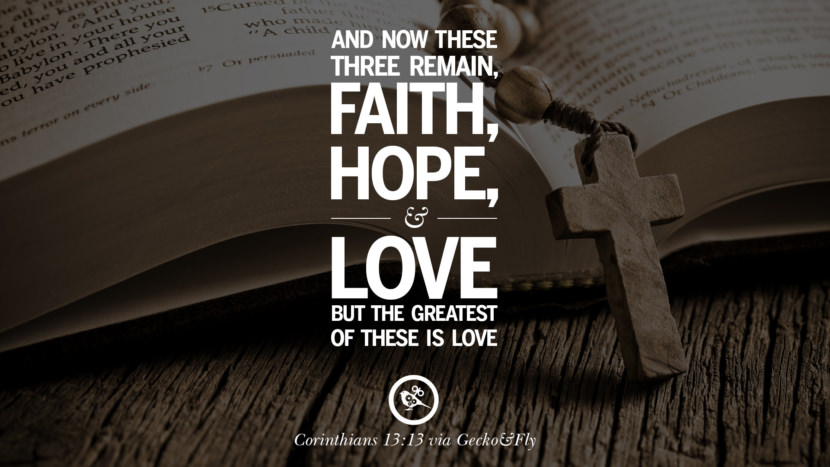 And now these three remain - Faith, Hope and Love, but the greatest of these is love. - Corinthians 13:13 Bible Verses About Love Relationships, Marriage, Family