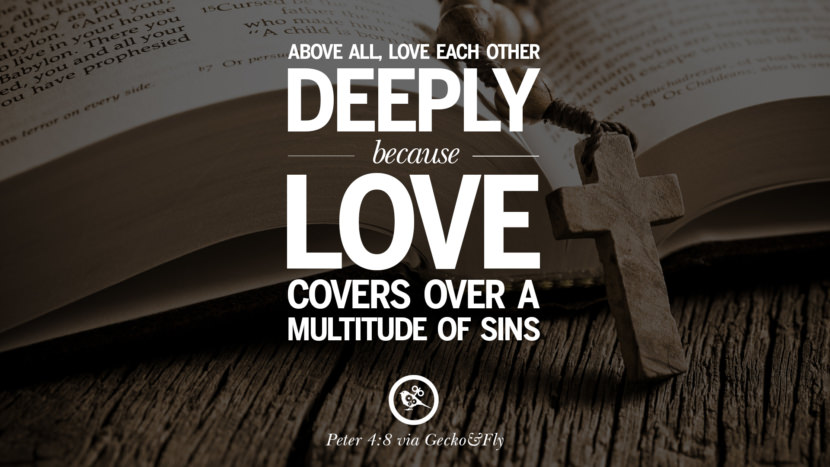 Above all, love each other deeply because love covers over a multitude of sins. - Peter 4:8 Bible Verses About Love Relationships, Marriage, Family