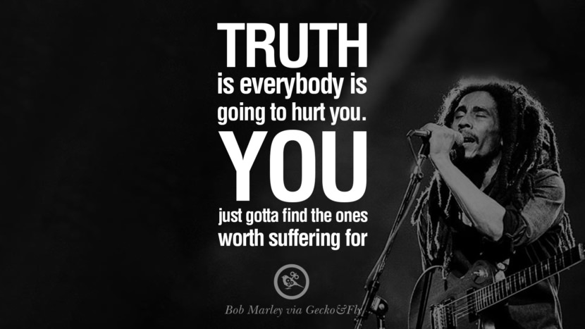 Truth is everybody is going to hurt you. You just gotta find the ones worth suffering for. Bob Marley Quotes And Frases