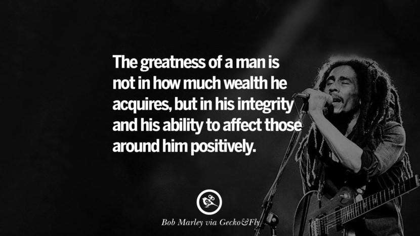 The greatness of a man is not in how much wealth he acquires, but in his integrity and his ability to affect those around him positively. Bob Marley Quotes And Frases