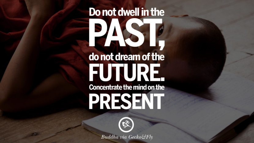 Do not dwell in the past, do not dream of the future. Concentrate the mind on the present. Beautiful Zen and Tibetan Buddhism Quotes on Enlightenment