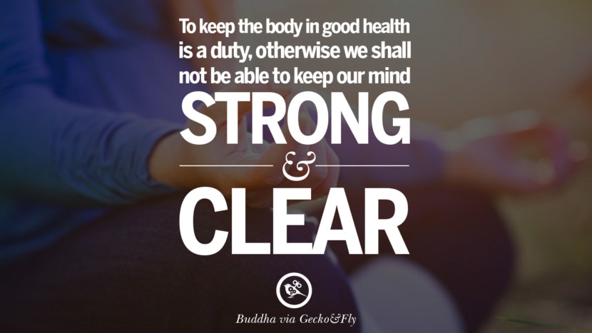 To keep the body in good health is a duty, otherwise we shall not be able to keep our mind strong and clear. Beautiful Zen and Tibetan Buddhism Quotes on Enlightenment