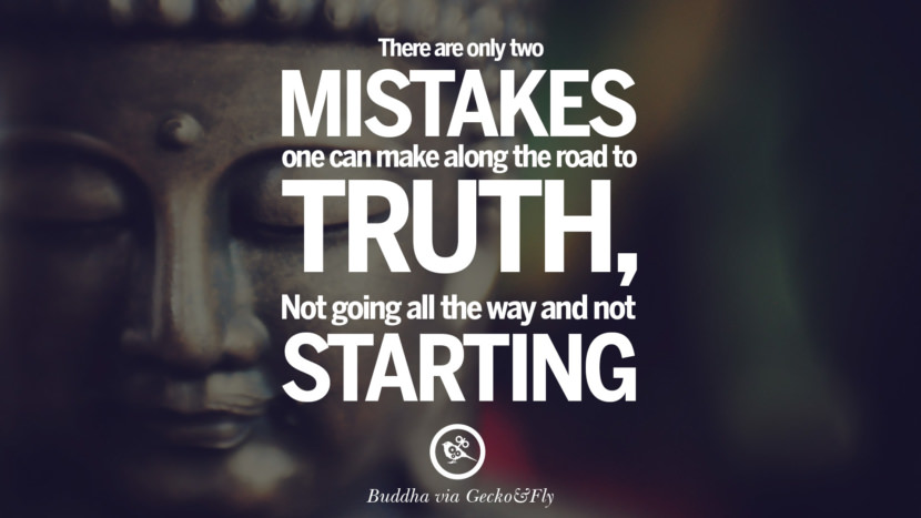 There are only two mistakes one can make along the road to truth, not going all the way and not starting. Beautiful Zen and Tibetan Buddhism Quotes on Enlightenment