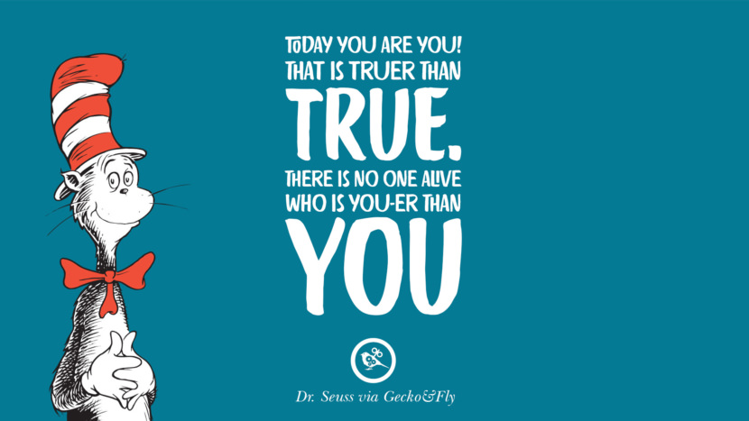 Today you are you! That is truer than true. There is no one alive who is you-er than you. Beautiful Dr Seuss Quotes On Love And Life