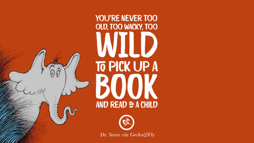 You're never too old, too wacky, too wild to pick up a book and read to a child. Beautiful Dr Seuss Quotes On Love And Life