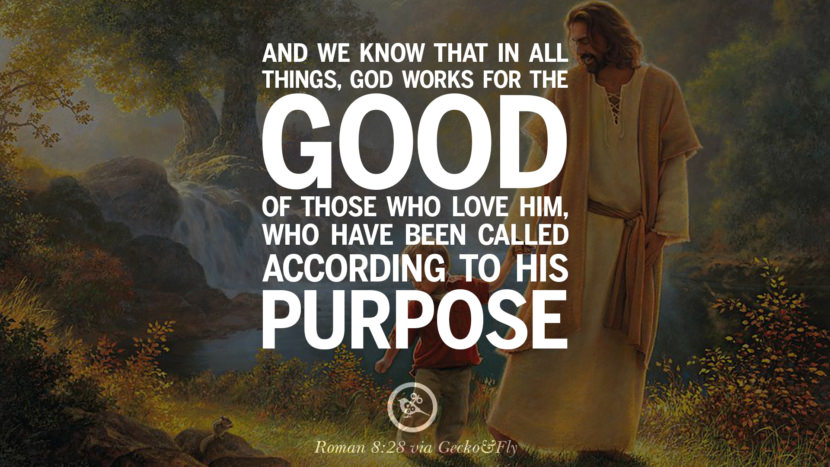 And we know that in all things, God works for the good of those who love him, who have been called according to his purpose. - Roman 8:28 Beautiful Holy Bible Verses by John, Jeremiah, Genesis, Matthew, Philippians and Proverbs