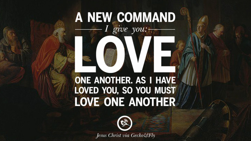 A new command I gave you: Love one another. As I have loved you, so you must love one another. Holy Bible Quotes By Jesus Christ On Life, God, Haven, Sin and Faith