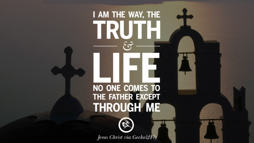I am the way, the truth and life. No one comes to the Father except through me. Holy Bible Quotes By Jesus Christ On Life, God, Haven, Sin and Faith