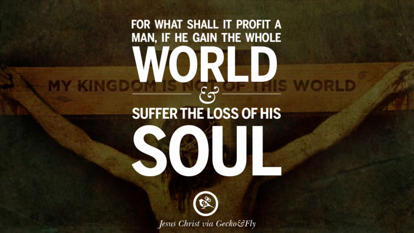 For what shall it profit a man, if he gain the whole world and suffer the loss of his soul. Holy Bible Quotes By Jesus Christ On Life, God, Haven, Sin and Faith