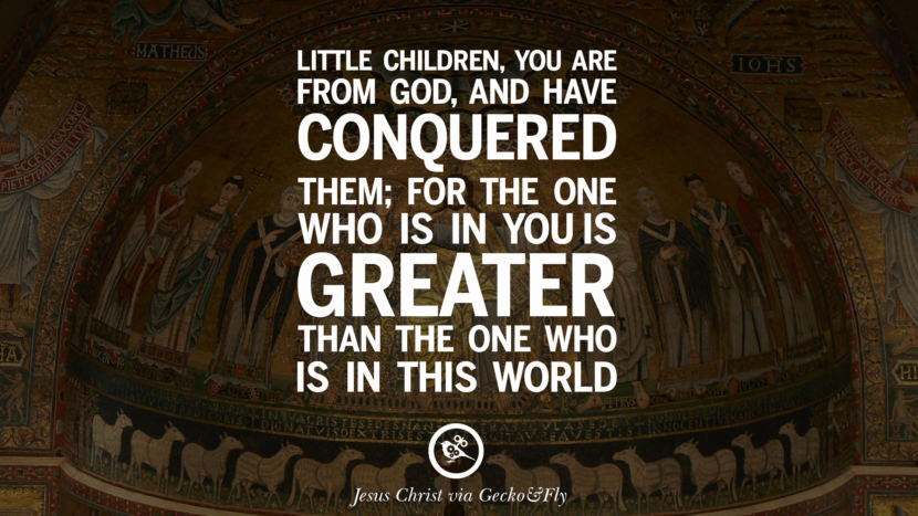 Little children, you are from God, and have conquered them; for the one who is in you is greater than the one who is in this world. Holy Bible Quotes By Jesus Christ On Life, God, Haven, Sin and Faith