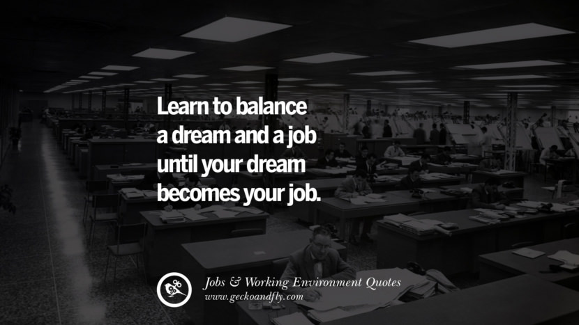 Learn to balance a dream and a job until your dream becomes your job. Quotes On Office Job Occupation, Working Environment and Career Success
