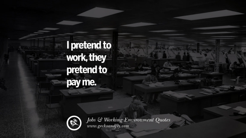 I pretend to work, they pretend to pay me. Quotes On Office Job Occupation, Working Environment and Career Success