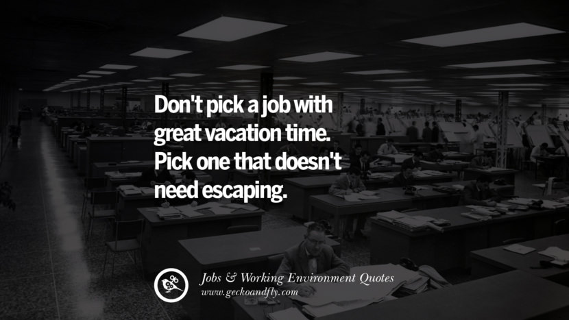 Don't pick a job with great vacation time. Pick one that doesn't need escaping. Quotes On Office Job Occupation, Working Environment and Career Success