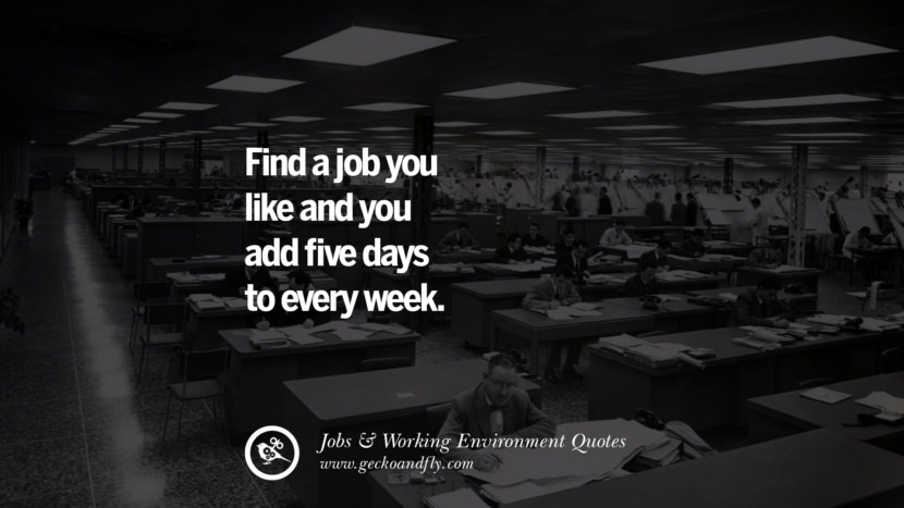 Find a job you like and you add five days to every week. Quotes On Office Job Occupation, Working Environment and Career Success